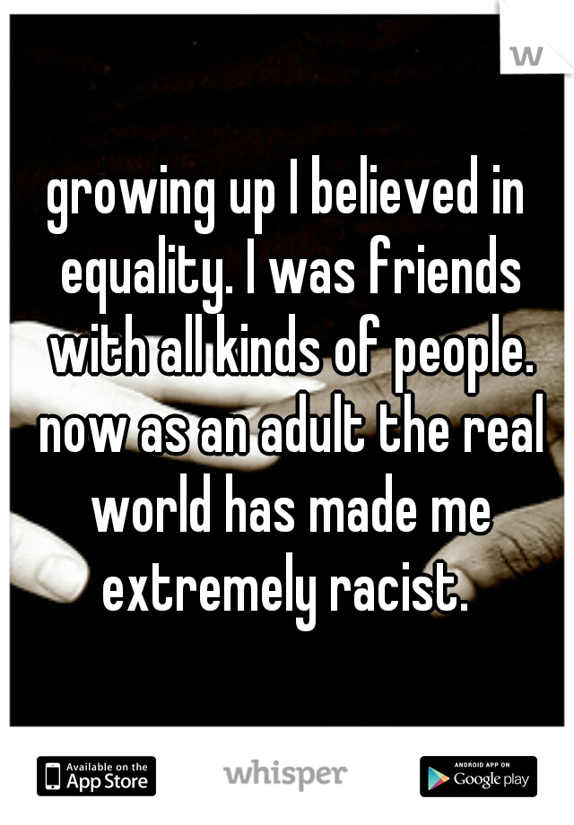 growing up I believed in equality. I was friends with all kinds of people. now as an adult the real world has made me extremely racist.