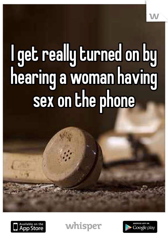 I get really turned on by hearing a woman having sex on the phone