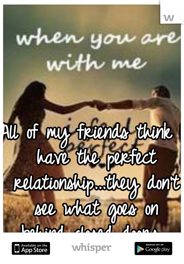 All of my friends think I have the perfect relationship...they don't see what goes on behind closed doors.