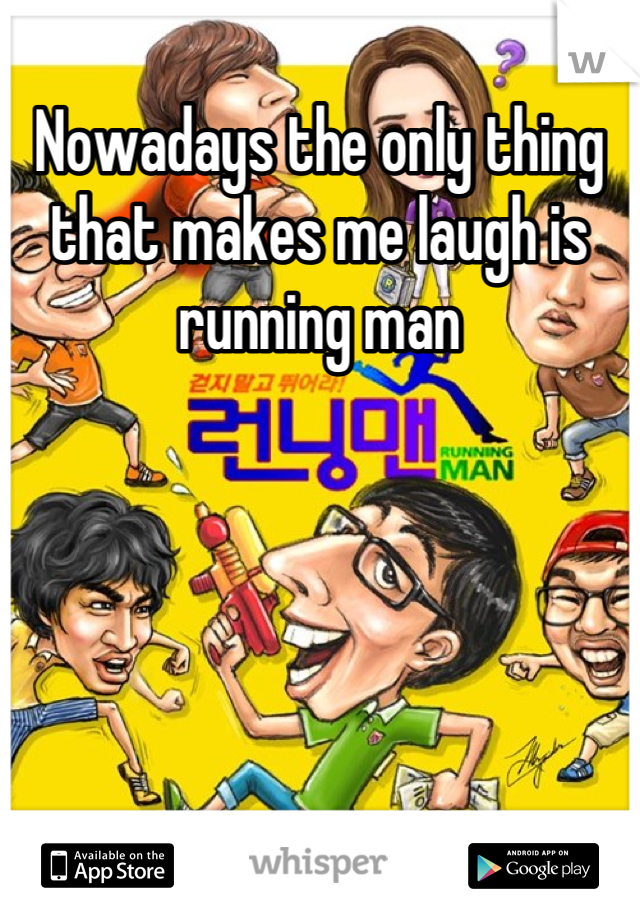 Nowadays the only thing that makes me laugh is running man