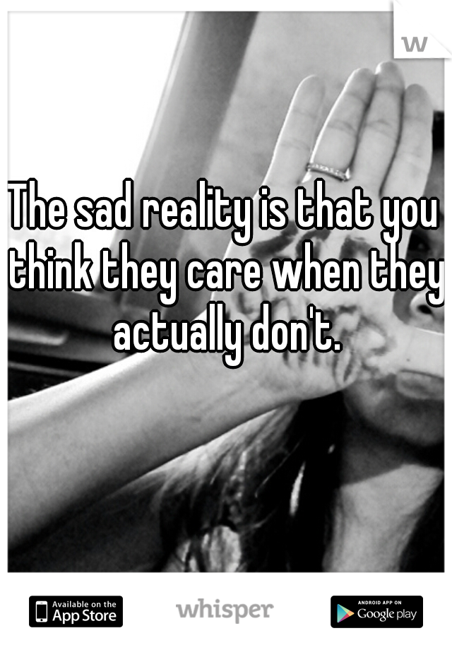 The sad reality is that you think they care when they actually don't.