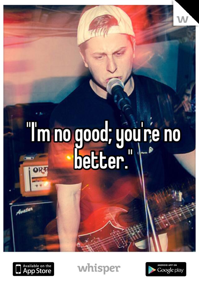 """""""I'm no good; you're no better."""""""