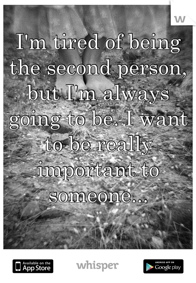 I'm tired of being the second person, but I'm always going to be. I want to be really important to someone...