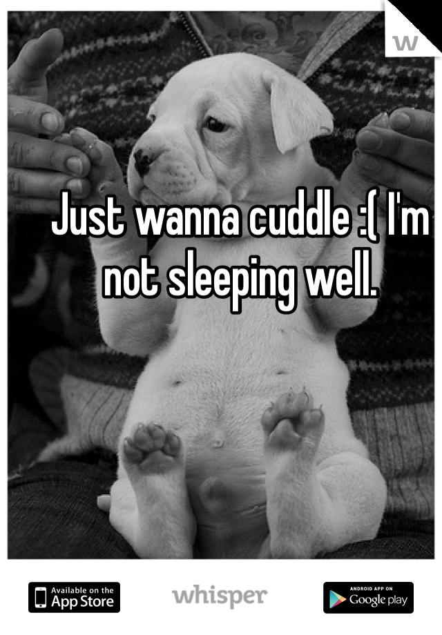 Just wanna cuddle :( I'm not sleeping well.
