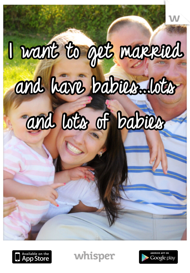 I want to get married and have babies...lots and lots of babies
