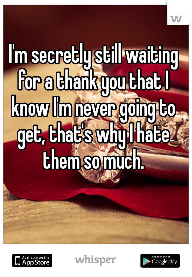 I'm secretly still waiting for a thank you that I know I'm never going to get, that's why I hate them so much.