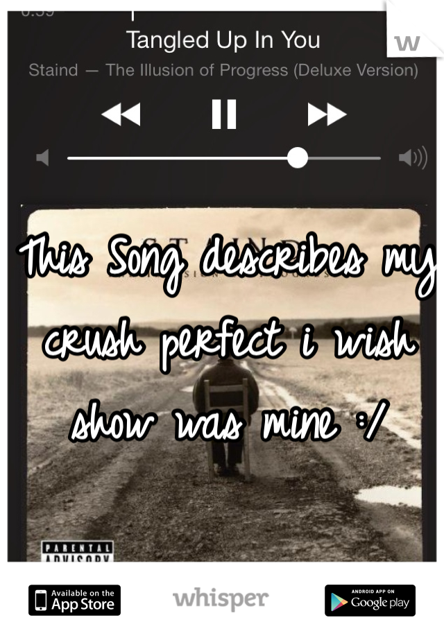 This Song describes my crush perfect i wish show was mine :/
