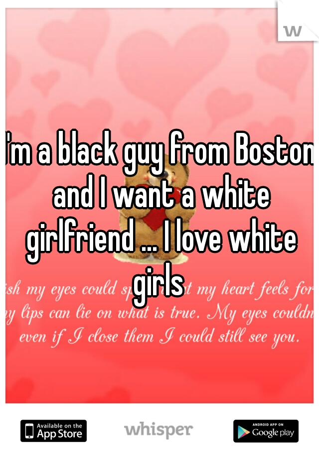 I'm a black guy from Boston and I want a white girlfriend ... I love white girls