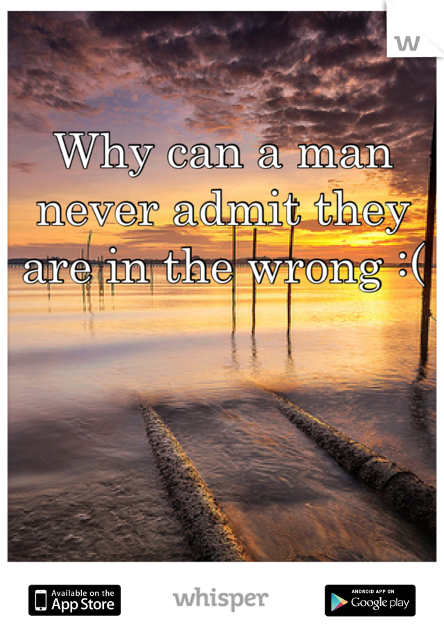 Why can a man never admit they are in the wrong :(