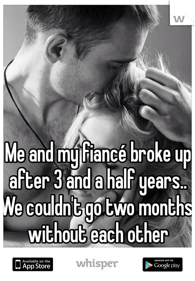Me and my fiancé broke up after 3 and a half years.. We couldn't go two months without each other