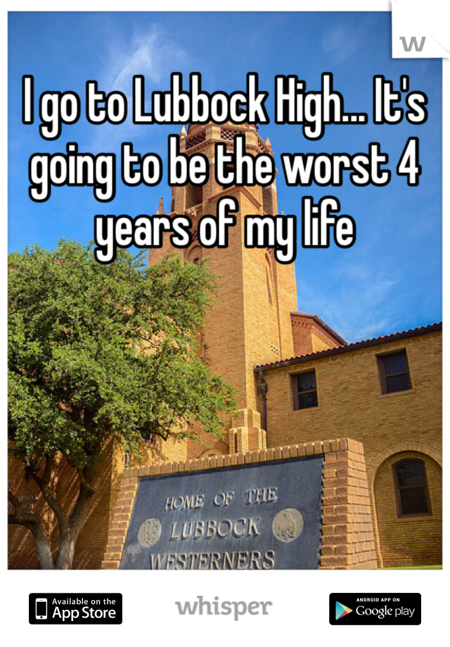 I go to Lubbock High... It's going to be the worst 4 years of my life