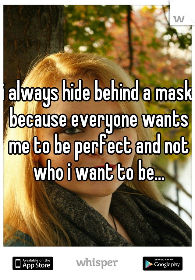 i always hide behind a mask because everyone wants me to be perfect and not who i want to be...