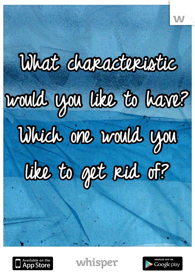 What characteristic would you like to have? Which one would you like to get rid of?