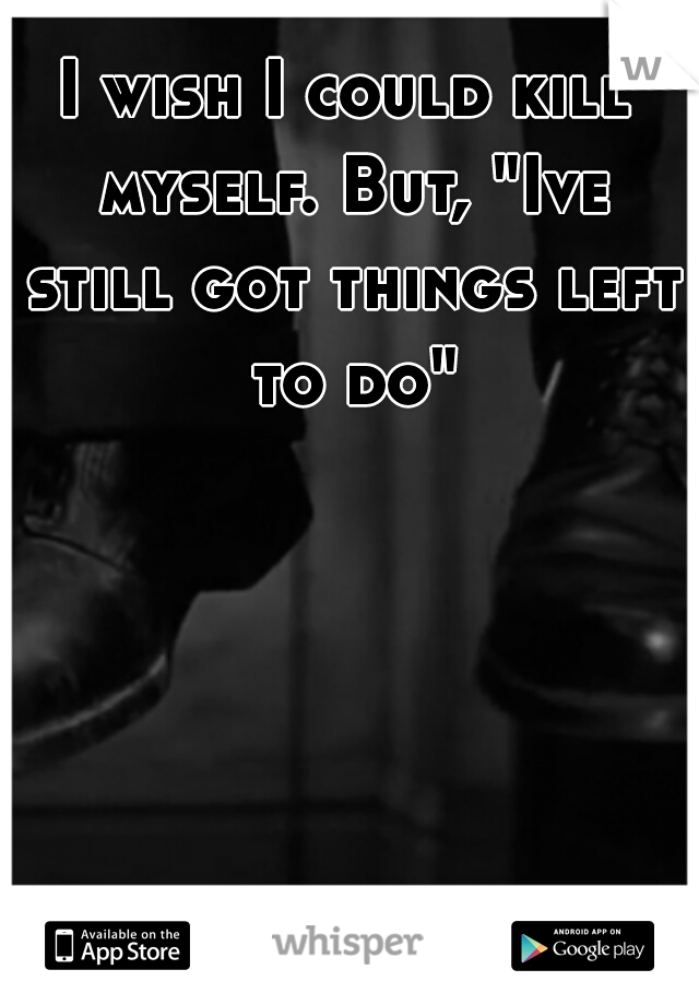 """I wish I could kill myself. But, """"Ive still got things left to do"""""""