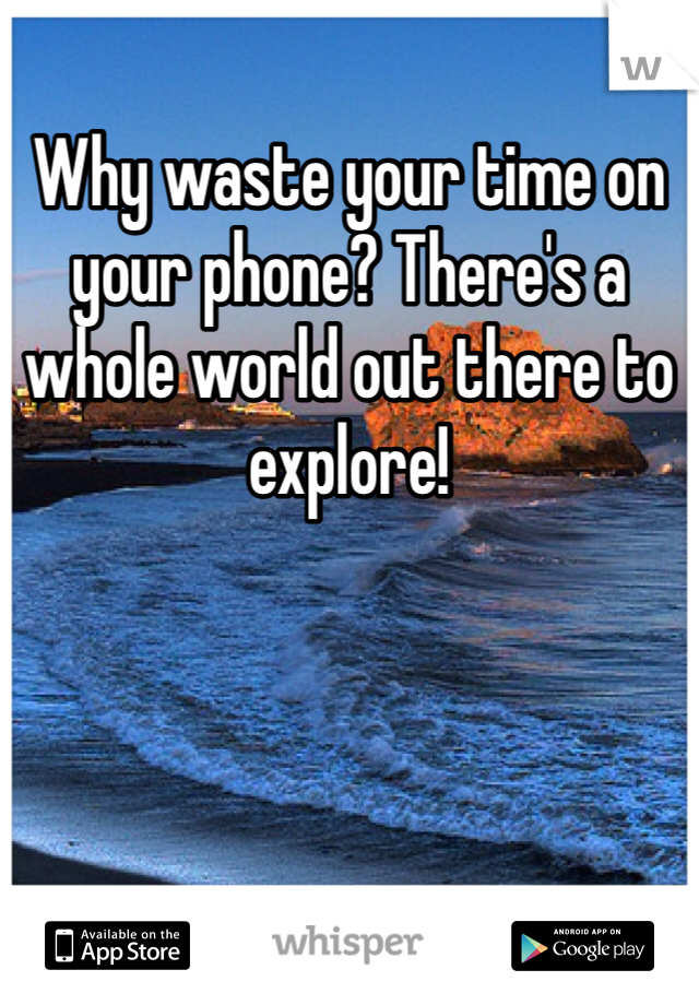 Why waste your time on your phone? There's a whole world out there to explore!