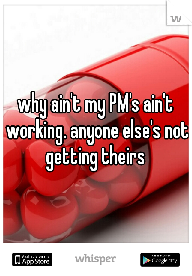 why ain't my PM's ain't working. anyone else's not getting theirs