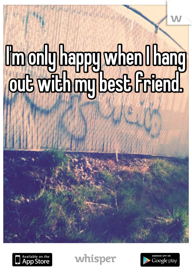 I'm only happy when I hang out with my best friend.