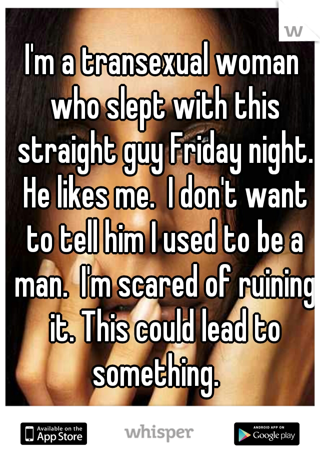 I'm a transexual woman who slept with this straight guy Friday night. He likes me.  I don't want to tell him I used to be a man.  I'm scared of ruining it. This could lead to something.
