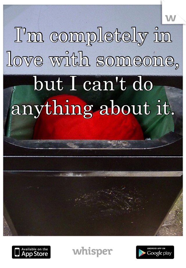 I'm completely in love with someone, but I can't do anything about it.