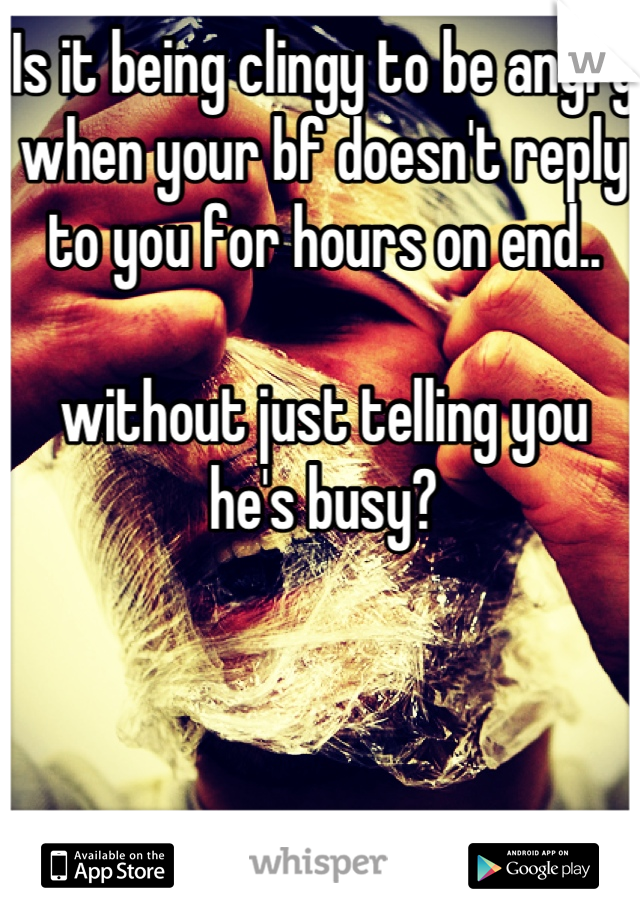 Is it being clingy to be angry when your bf doesn't reply to you for hours on end..    without just telling you he's busy?