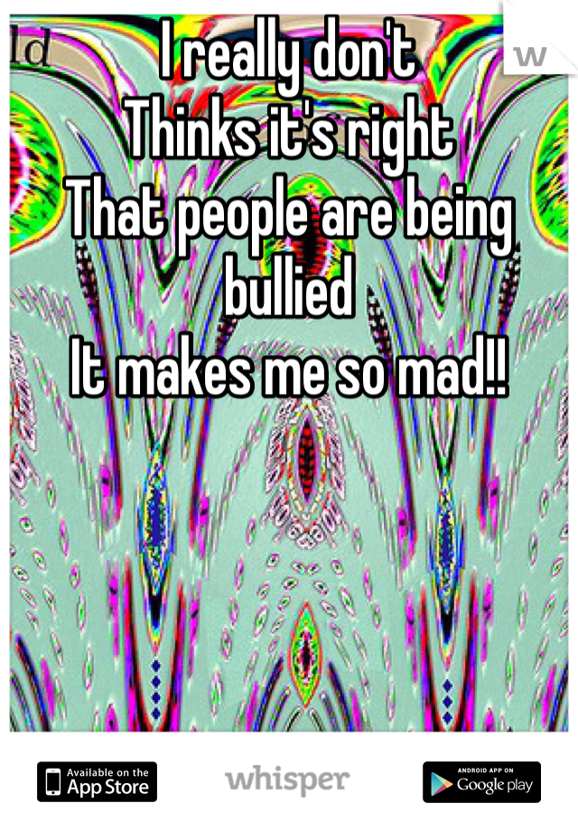 I really don't  Thinks it's right That people are being bullied It makes me so mad!!