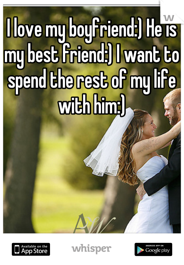 I love my boyfriend:) He is my best friend:) I want to spend the rest of my life with him:)