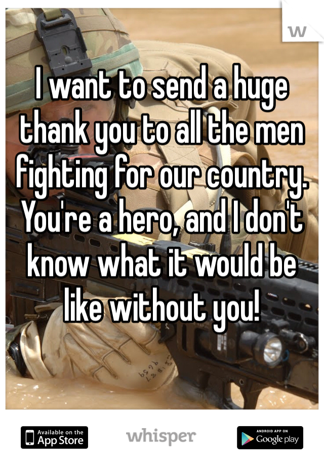 I want to send a huge thank you to all the men fighting for our country.  You're a hero, and I don't know what it would be like without you!
