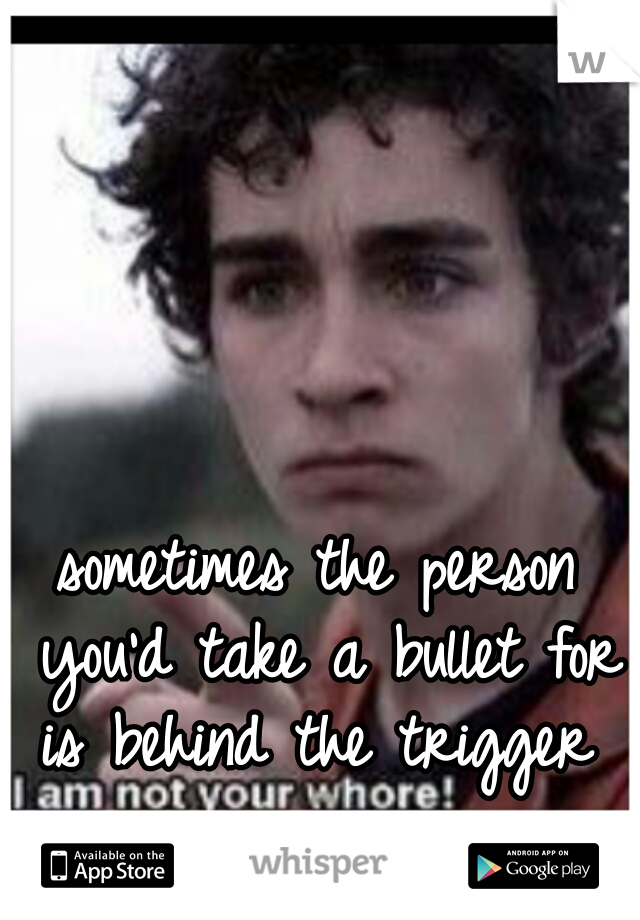sometimes the person you'd take a bullet for is behind the trigger