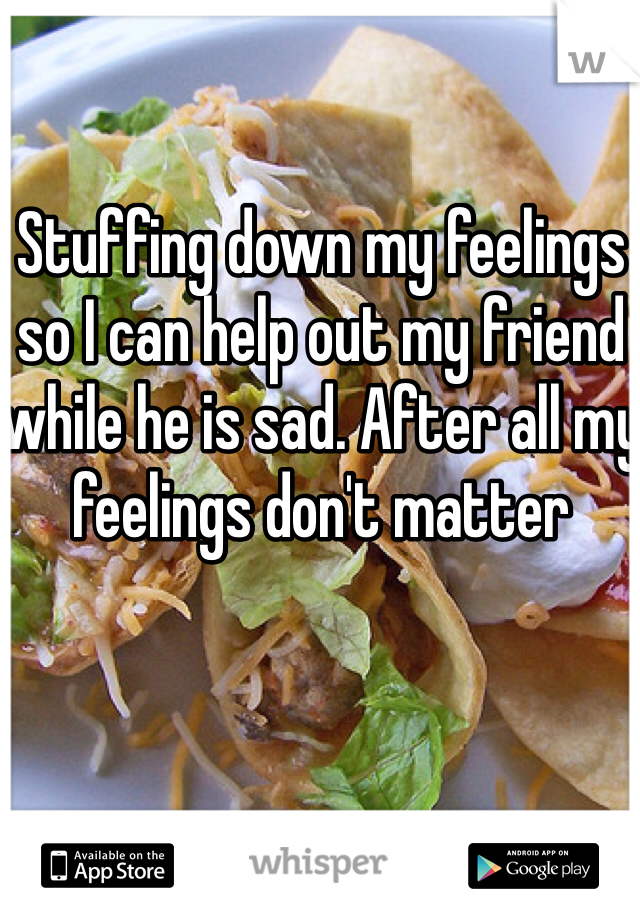 Stuffing down my feelings so I can help out my friend while he is sad. After all my feelings don't matter