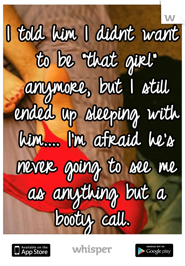 """I told him I didnt want to be """"that girl"""" anymore, but I still ended up sleeping with him.... I'm afraid he's never going to see me as anything but a booty call."""