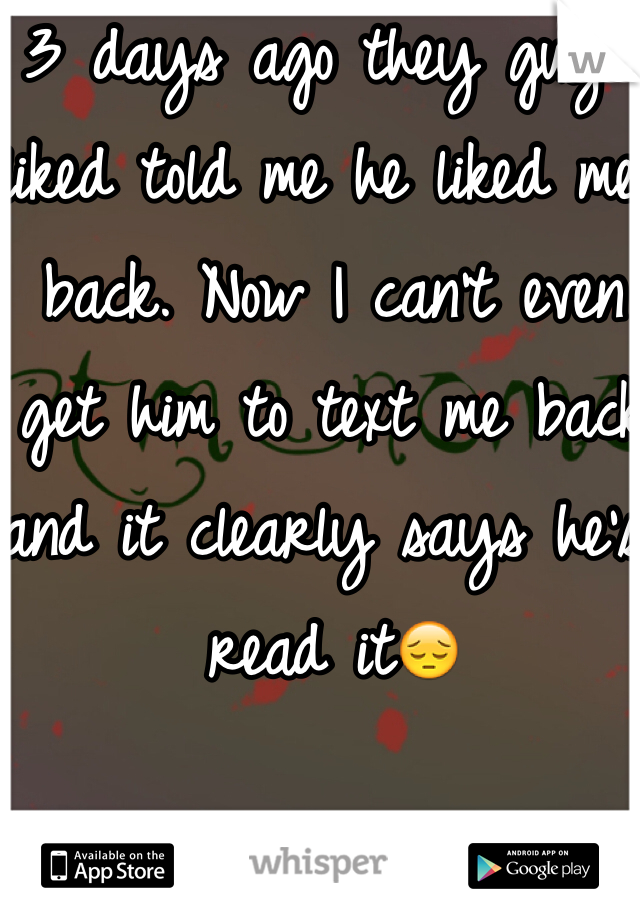 3 days ago they guy I liked told me he liked me back. Now I can't even get him to text me back and it clearly says he's read it😔