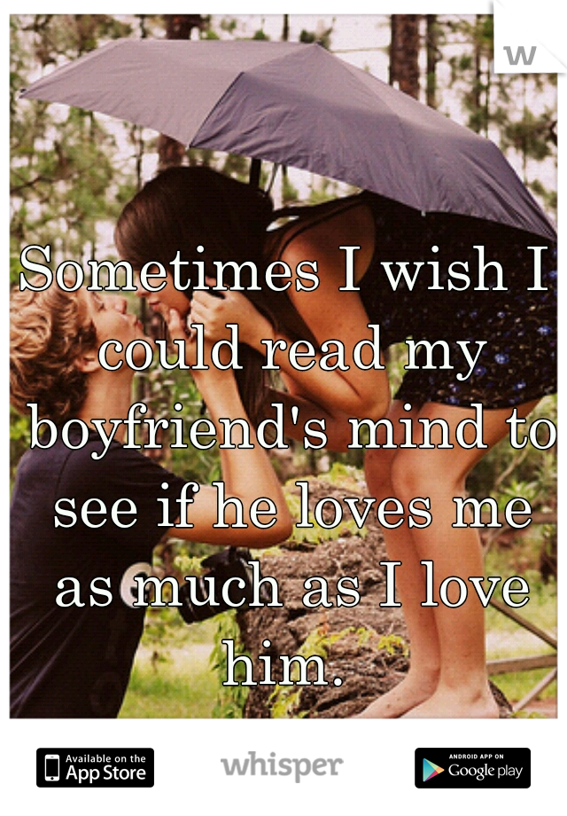 Sometimes I wish I could read my boyfriend's mind to see if he loves me as much as I love him.
