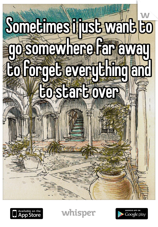 Sometimes i just want to go somewhere far away to forget everything and to start over