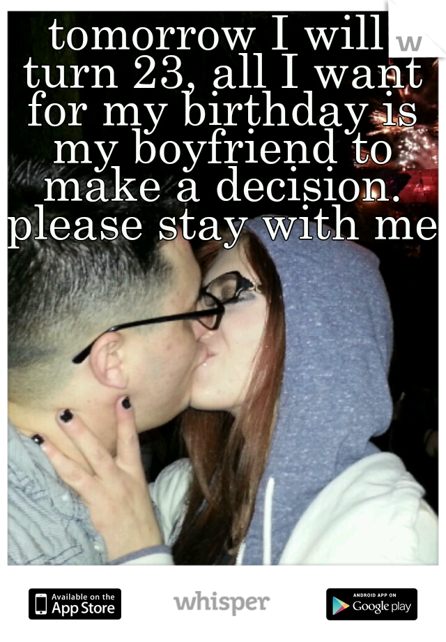 tomorrow I will turn 23, all I want for my birthday is my boyfriend to make a decision. please stay with me