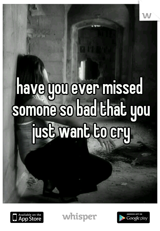 have you ever missed somone so bad that you just want to cry