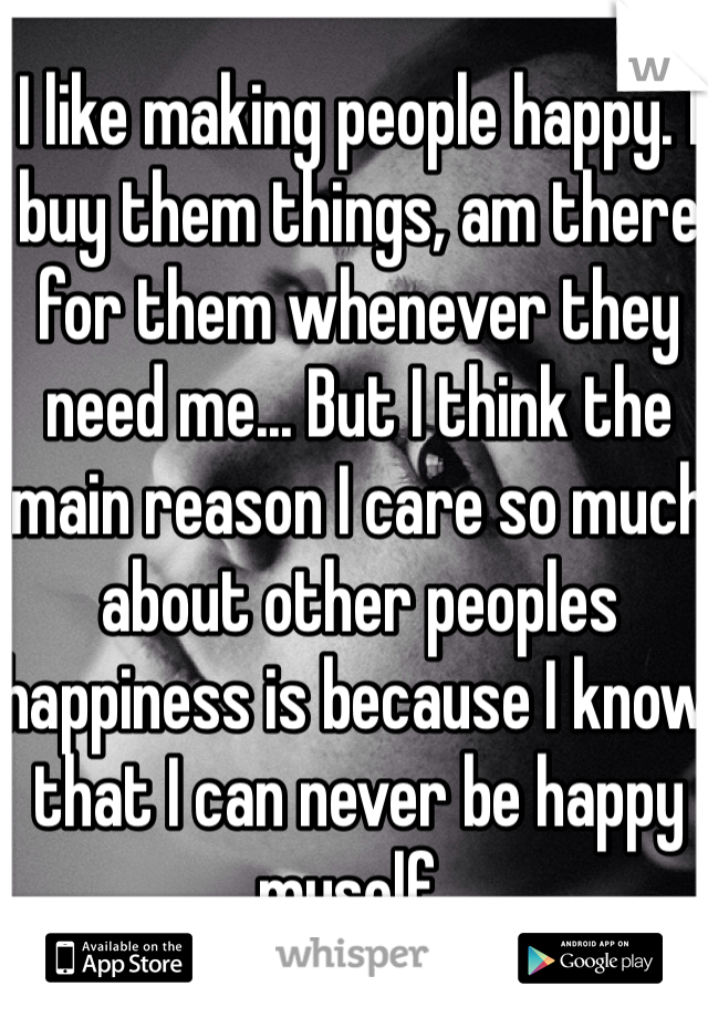I like making people happy. I buy them things, am there for them whenever they need me... But I think the main reason I care so much about other peoples happiness is because I know that I can never be happy myself..