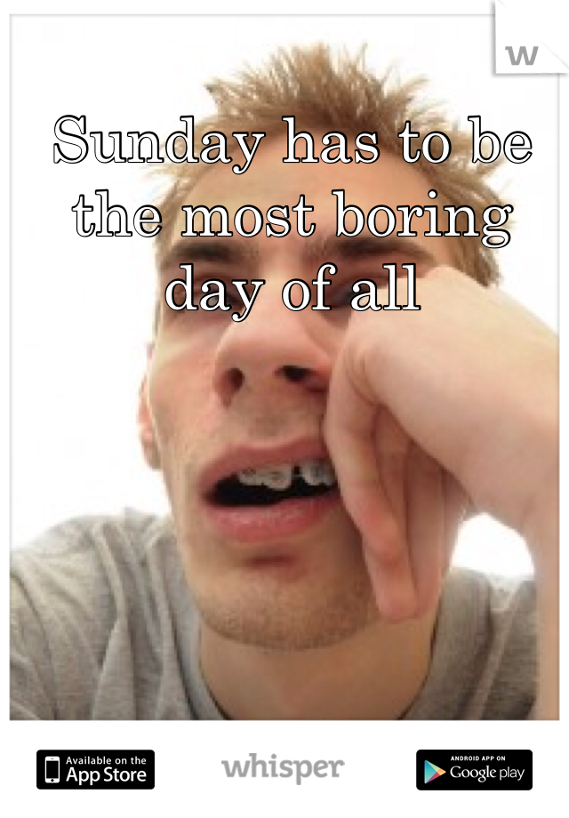 Sunday has to be the most boring day of all