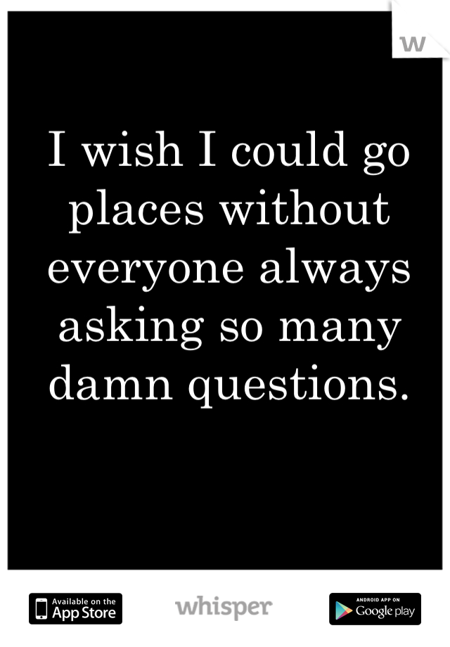 I wish I could go places without everyone always asking so many damn questions.