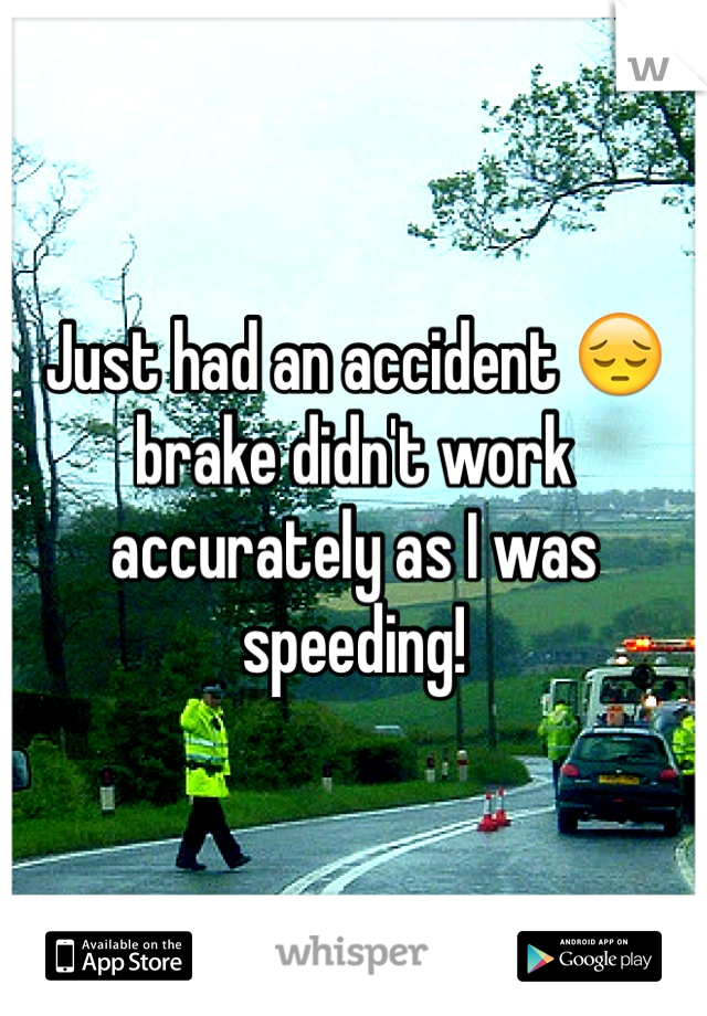 Just had an accident 😔 brake didn't work accurately as I was speeding!