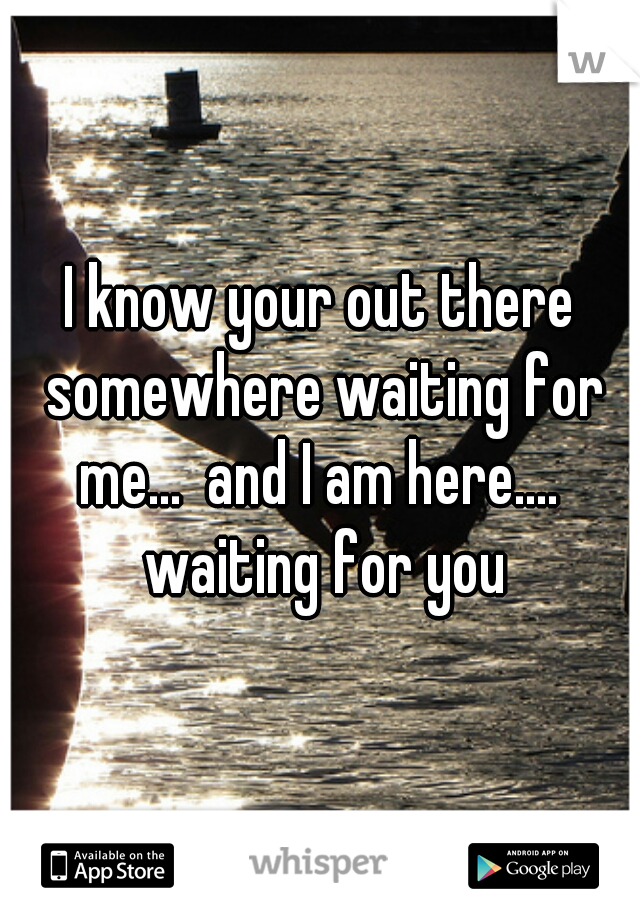 I know your out there somewhere waiting for me...  and I am here....  waiting for you