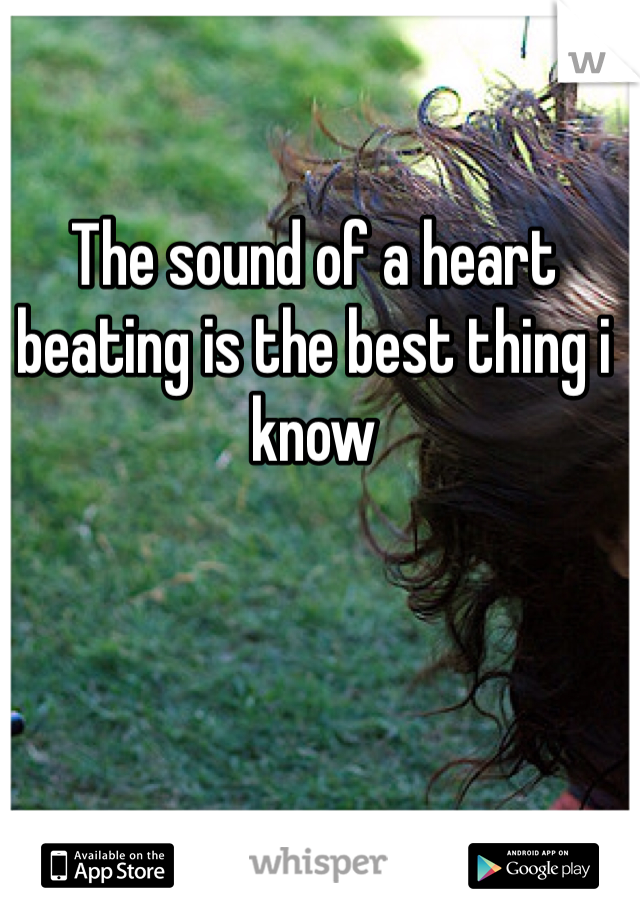 The sound of a heart beating is the best thing i know
