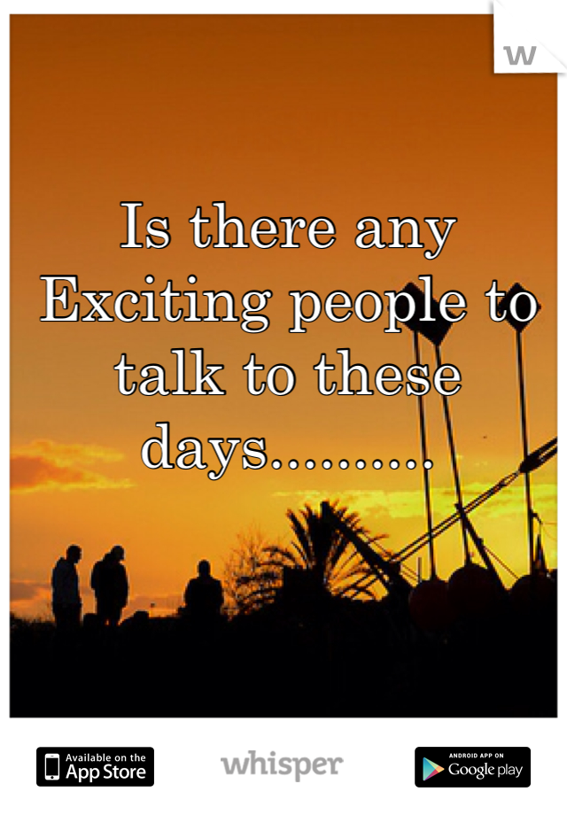 Is there any Exciting people to talk to these days..........