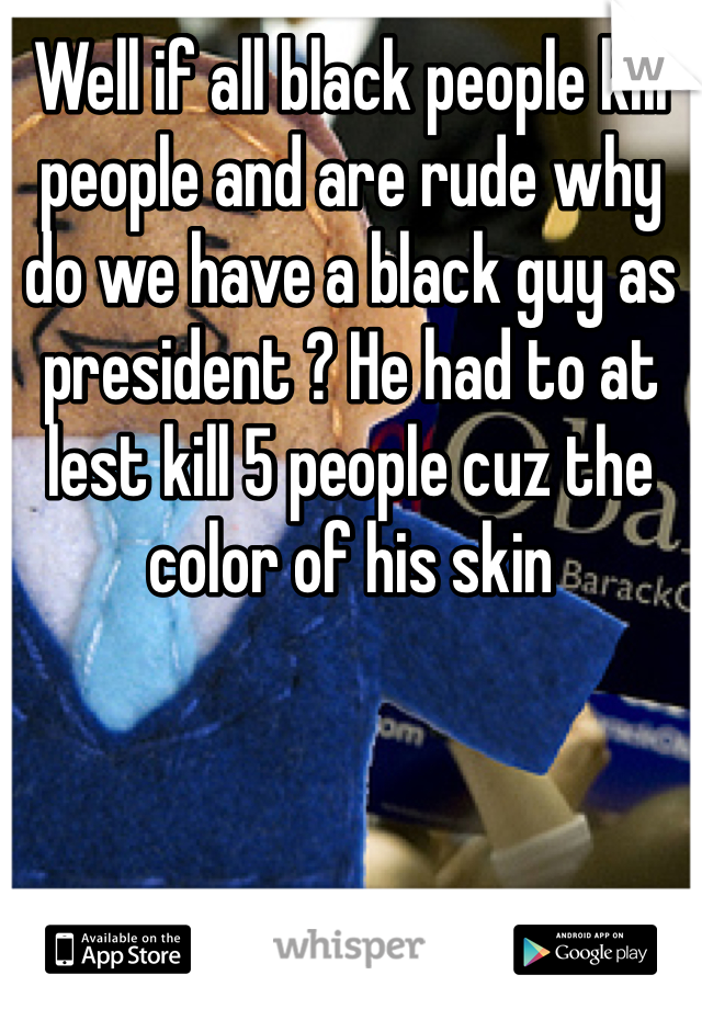 Well if all black people kill people and are rude why do we have a black guy as president ? He had to at lest kill 5 people cuz the color of his skin