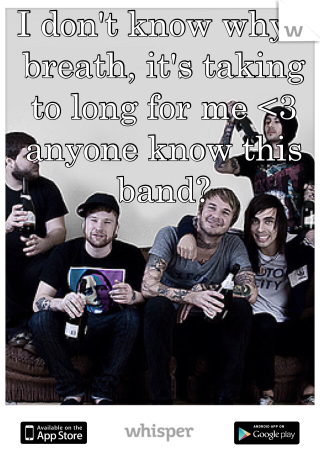 I don't know why I breath, it's taking to long for me <3 anyone know this band?