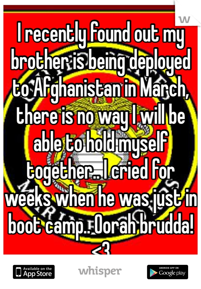 I recently found out my brother is being deployed to Afghanistan in March, there is no way I will be able to hold myself together.. I cried for weeks when he was just in boot camp.. Oorah brudda! <3
