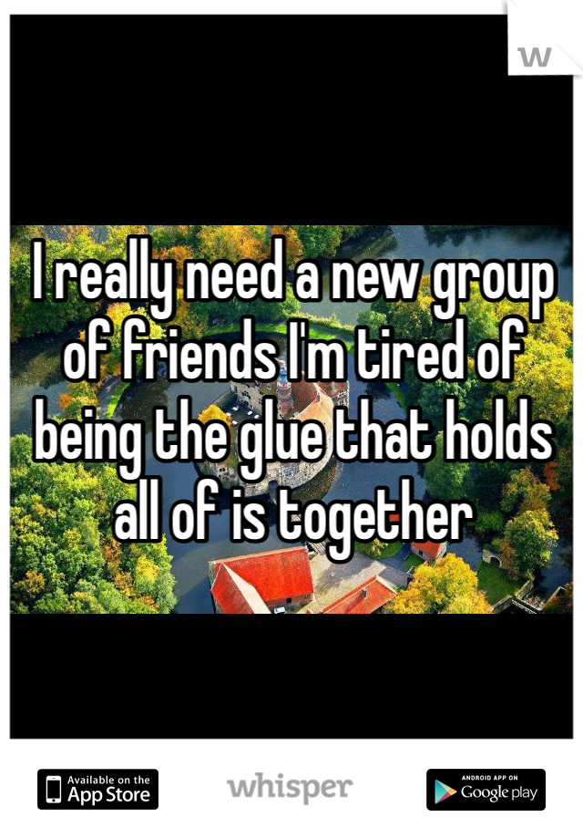 I really need a new group of friends I'm tired of being the glue that holds all of is together