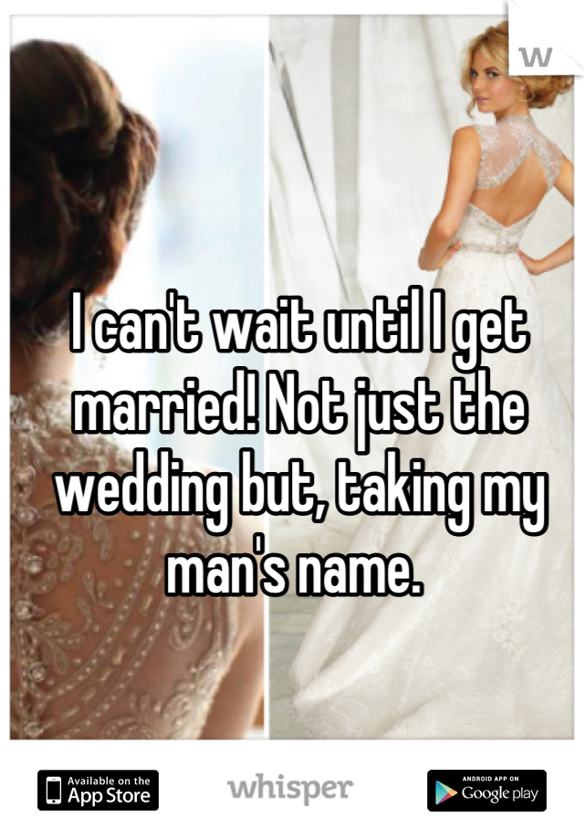 I can't wait until I get married! Not just the wedding but, taking my man's name.
