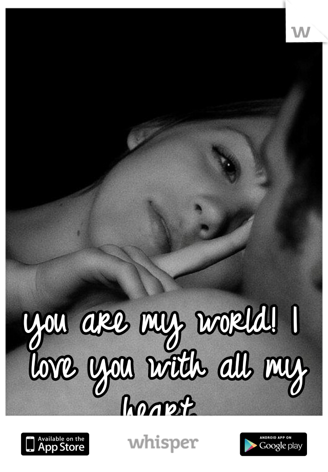 you are my world! I love you with all my heart...