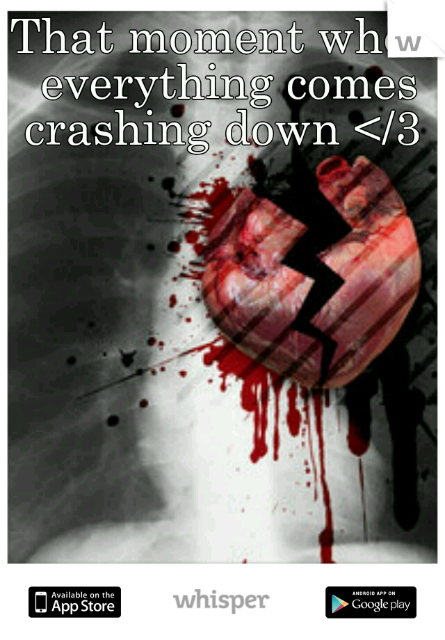 That moment when everything comes crashing down </3