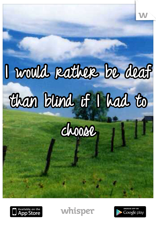 I would rather be deaf than blind if I had to choose